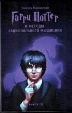 Элиезер Юдковский - Гарри Поттер и Методы рационального мышления. Книга III