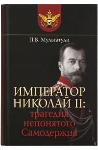 Петр Мультатули - Император Николай II. Трагедия непонятого Самодержца