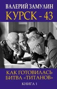 Валерий Замулин - Курск - 43. Как готовилась битва «титанов». Книга 1