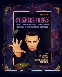 Надя Бейли - Stranger Things. Иллюстрированная история города Хокинса и его обратной стороны
