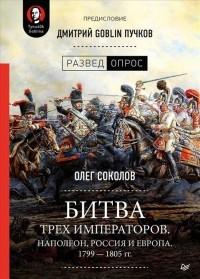 Олег Соколов - Битва трех императоров. Наполеон, Россия и Европа. 1799 — 1805 гг.