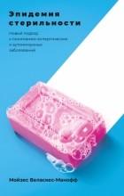 Мойзес Веласкес-Манофф - Эпидемия стерильности. Новый подход к пониманию аллергических и аутоиммунных заболеваний