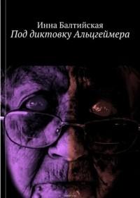 Инна Балтийская - Под диктовку Альцгеймера