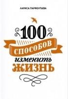 Лариса Парфентьева - 100 способов изменить жизнь. Часть первая