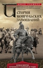 Джон Джозеф Сондерс - История монгольских завоеваний. Великая империя кочевников от основания до упадка