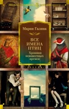 Мария Галина - Все имена птиц. Хроники неизвестных времен (сборник)
