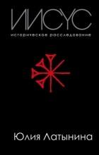 Юлия Латынина - Иисус. Историческое расследование