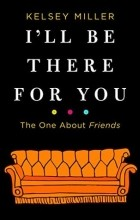 Kelsey Miller - I'll Be There for You: The One about Friends
