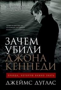 Джеймс Дуглас - Зачем убили Джона Кеннеди: Правда, которую важно знать