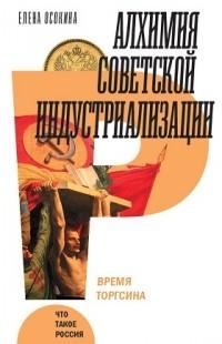 Елена Осокина - Алхимия советской индустриализации. Время Торгсина
