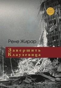 Рене Жирар - Завершить Клаузевица. Беседы с Бенуа Шантром