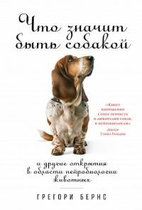 Грегори Бернс - Что значит быть собакой. И другие открытия в области нейробиологии животных