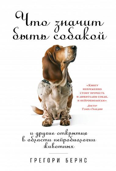Что значит быть собакой. И другие открытия в области нейробиологии животных - Грегори Бернс