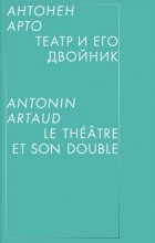 Антонен Арто - Театр и его двойник