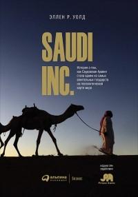 Эллен Р. Уолд - SAUDI INC. История о том, как Саудовская Аравия стала одним из самых влиятельных государств на геополитической карте мира