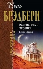 Рэй Брэдбери - Марсианские хроники. Полное издание (сборник)
