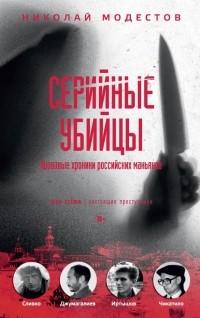 Николай Модестов - Серийные убийцы: кровавые хроники российских маньяков