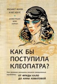 - Как бы поступила Клеопатра? Как великие женщины решали свои проблемы: от Фриды Кало до Анны Ахматовой