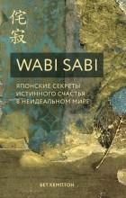 Бет Кемптон - Wabi Sabi. Японские секреты истинного счастья в неидеальном мире