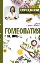 Т. В. Колотова - Гомеопатия и не только
