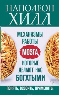 Наполеон Хилл - Механизмы работы мозга, которые делают нас богатыми. Понять, освоить, применить!