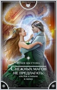 Юлия Шкутова - Снежных магов не предлагать, или Как я попала в сказку (сборник)