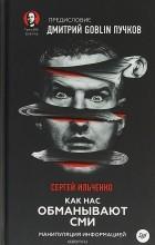 Сергей Ильченко - Как нас обманывают СМИ. Манипуляция информацией