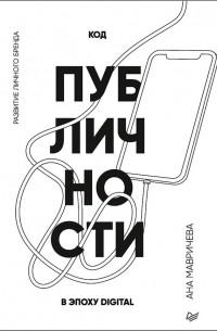 Ана Мавричева - Код публичности. Развитие личного бренда в эпоху Digital
