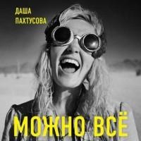 Даша Пахтусова - Можно всё