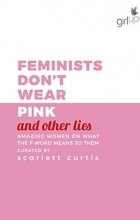 Scarlett Curtis - Feminists Don't Wear Pink (and other lies): Amazing women on what the F word means to them