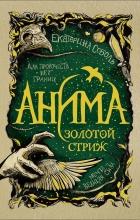 Екатерина Соболь - Анима. Золотой стриж