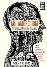Гэвин Фрэнсис - Метаморфозы. Путешествие хирурга по самым прекрасным и ужасным изменениям человеческого тела