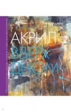 Анита Хёрскенс - Акрил вверх дном. Нестандартный подход, сюжеты и идеи для вдохновения