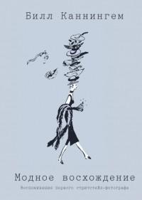 Билл Каннингем - Модное восхождение. Воспоминания первого стритстайл-фотографа