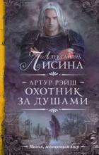 Александра Лисина - Артур Рэйш. Охотник за душами (сборник)