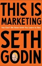 Сет Годин - This Is Marketing: You Can't Be Seen Until You Learn to See