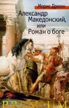 Морис Дрюон - Александр Македонский, или Роман о боге