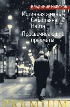 Владимир Набоков - Истинная жизнь Себастьяна Найта. Просвечивающие предметы