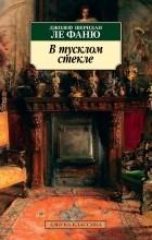 Джозеф Шеридан Ле Фаню - В тусклом стекле: сборник