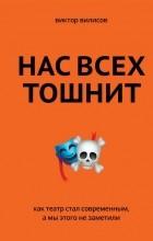 Виктор Вилисов - Нас всех тошнит. Как театр стал современным, а мы этого не заметили