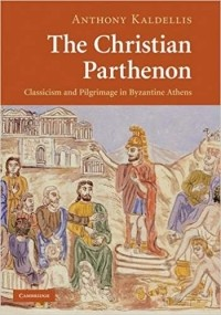 Энтони Калделлис - The Christian Parthenon: Classicism and Pilgrimage in Byzantine Athens
