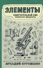 Аркадий Курамшин - Элементы: замечательный сон профессора Менделеева