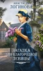 Анастасия Логинова - Загадка для благородной девицы