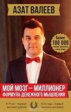 Валеев Азат Иршатович - Мой мозг - миллионер. Формула денежного мышления