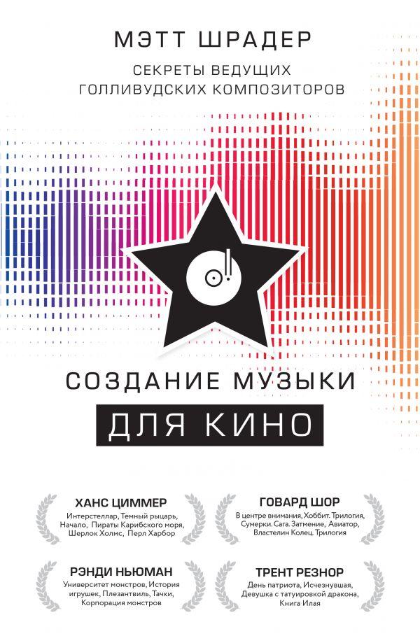«Создание музыки для кино. Секреты ведущих голливудских композиторов» Мэтт Шрадер