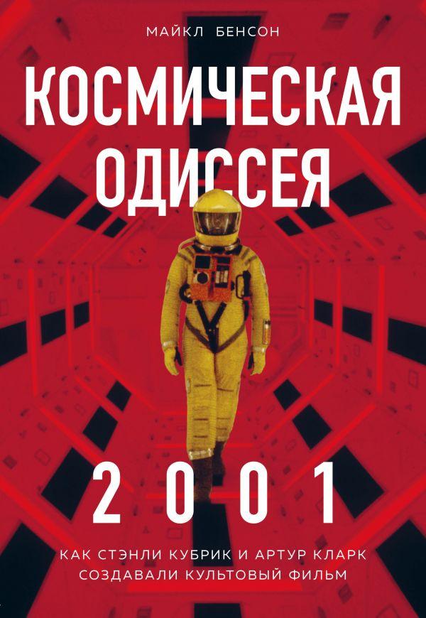 «Космическая Одиссея 2001. Как Стэнли Кубрик и Артур Кларк создавали культовый фильм» Майкл Бенсон