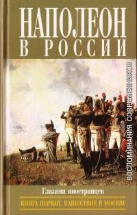 - Наполеон в России глазами иностранцев (в двух книгах). Книга первая. Нашествие в Москву