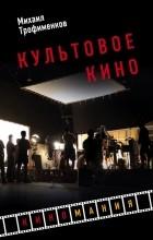Михаил Трофименков - Культовое кино