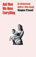 Meaghan O'Connell - And Now We Have Everything: On Motherhood Before I Was Ready