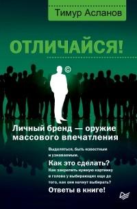Тимур Асланов - Отличайся! Личный бренд – оружие массового впечатления